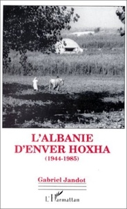 Gabriel Jandot - L'Albanie d'Enver Hoxha - 1944-1985.