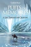 Gabriel Katz - Le Puits des mémoires Tome 3 : Les Terres de cristal.
