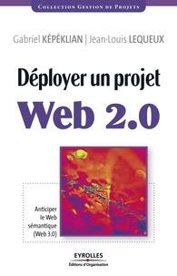 Gabriel Képéklian et Jean-Louis Lequeux - Déployer un projet Web 2.0 - Anticiper le Web sémantique (Web 3.0).