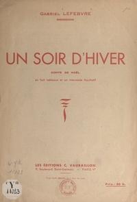Gabriel Lefebvre - Un soir d'hiver - Conte de Noël en 8 tableaux et un intermède facultatif.