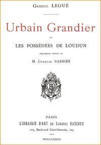 Gabriel Legué - Urbain Grandier et les Possédées de Loudun - La vérité sur l'affaire de la possession du couvent des Ursulines au XVIIe siècle.