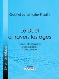 Gabriel Letainturier-Fradin et  Ligaran - Le Duel à travers les âges - Histoire et Législation - Duels célèbres - Code du duel.