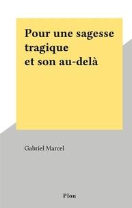 Gabriel Marcel - Pour une sagesse tragique et son au-delà.