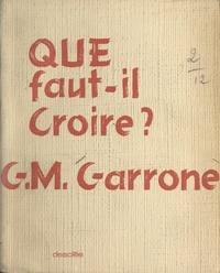 Gabriel-Marie Garrone - Que faut-il croire ?.