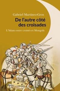 Gabriel Martinez-Gros - De l'autre côté des croisades - L'islam entre Croisés et Mongols. XIe-XIIIe siècle.