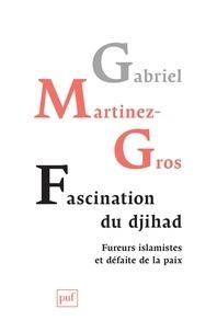 Gabriel Martinez-Gros - Fascination du djihad - Fureurs islamistes et défaite de la paix.
