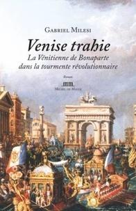 Gabriel Milesi - Venise trahie - La Vénitienne de Bonaparte dans la tourmente révolutionnaire.