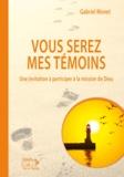 Gabriel Monet - Vous serez mes témoins - Une invitation à participer à la mission de Dieu.