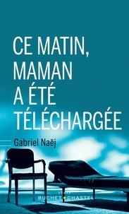 Gabriel Naej - Ce matin, maman a été téléchargée.
