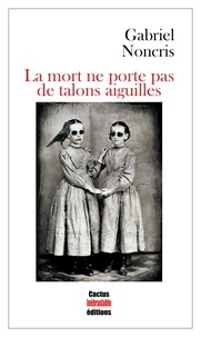 Gabriel Noncris - La mort ne porte pas de talons aiguilles.