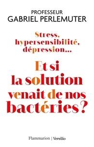 Gabriel Perlemuter - Stress, hypersensibilité, dépression... Et si la solution venait de nos bactéries ?.