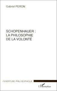 Schopenhauer, la philosophie de la volonté - Gabriel Peron |