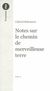 Gabriel Rebourcet - Notes sur le chemin de merveilleuse terre - Tome 3.
