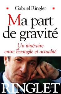 Gabriel Ringlet - Ma part de gravité - Un itinéraire entre Évangile et actualité.