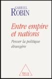 Gabriel Robin - Entre empire et nations - Penser la politique étrangère.