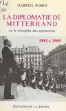 Gabriel Robin - La diplomatie de Mitterrand - Ou le triomphe des apparences 1981-1985.
