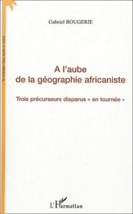 A laube de la géographie africaniste - Trois précurseurs disparus en tournée.pdf