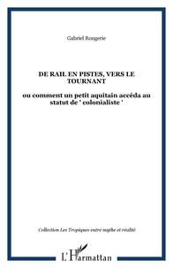"""Gabriel Rougerie - De rail en pistes, vers le tournant - ou comment un petit aquitain accéda au statut de """" colonialiste """"."""