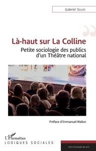 Gabriel Segré - Là-haut sur La Colline - Petite sociologie des publics d'un Théâtre national.