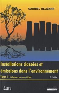 Gabriel Ullmann - Installations classées et émissions dans l'environnement - Tome 1, Pollutions : air, eau , déchets.