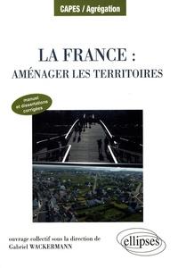 Gabriel Wackermann - La France : aménager les territoires - Manuel et dissertations corrigées.