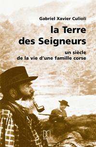 Gabriel-Xavier Culioli - La terre des seigneurs - Un siècle dans la vie d'une famille corse.