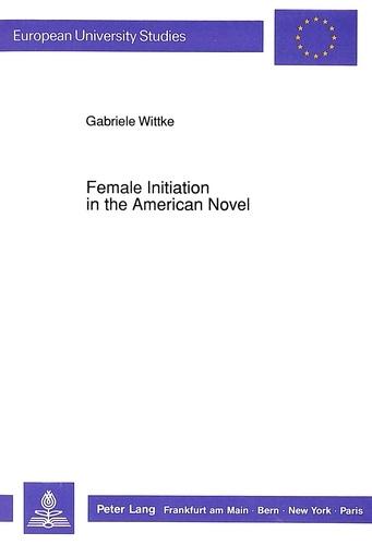 Gabriele Wittke - Female Initiation in the American Novel.
