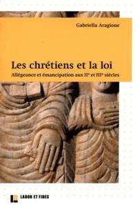 Gabriella Aragione - Les chrétiens et la loi - Allégeance et émancipation aux IIe et IIIe siècles.