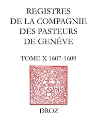 Gabriella Cahier et Matteo Campagnolo - Registres de la Compagnie des pasteurs de Genève au temps de Calvin - TomeX, 1607-1609.
