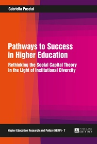Gabriella Pusztai - Pathways to Success in Higher Education - Rethinking the Social Capital Theory in the Light of Institutional Diversity.