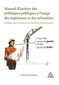 Gabrielle Bouleau - Manuel d'analyse des politiques publiques à l'usage des ingénieurs et des urbanistes - Exemples dans le domaine de l'eau et de l'environnement.