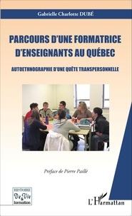 Gabrielle Charlotte Dubé - Parcours d'une formatrice d'enseignants au Québec - Autoethnographie d'une quête personnelle.