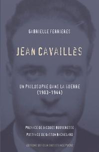 Gabrielle Ferrières - Jean Cavaillès - Un philosophe dans la guerre (1903-1944).
