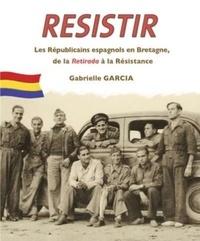 Gabrielle Garcia - Resistir - Les Républicains espagnols en Bretagne, de la Retirada à la Resitance.