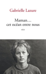 Gabrielle Lazure - Maman... cet océan entre nous.
