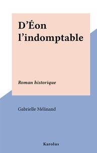 Gabrielle Mélinand - D'Éon l'indomptable - Roman historique.