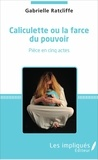 Gabrielle Ratcliffe - Caliculette ou la farce du pouvoir - Pièce en cinq actes.