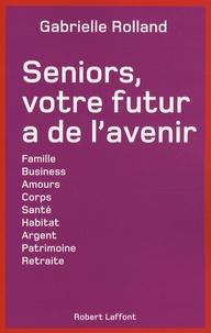 Gabrielle Rolland - Seniors, votre futur a de l'avenir - Famille, business, amours, corps, santé, habitat, argent, patrimoine, retraite, etc....