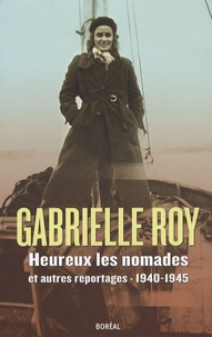 Gabrielle Roy - Heureux les nomades et autres reportages - 1940-1945.