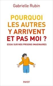 Gabrielle Rubin - Pourquoi les autres y arrivent et pas moi ? - Essai sur nos prisons imaginaires.