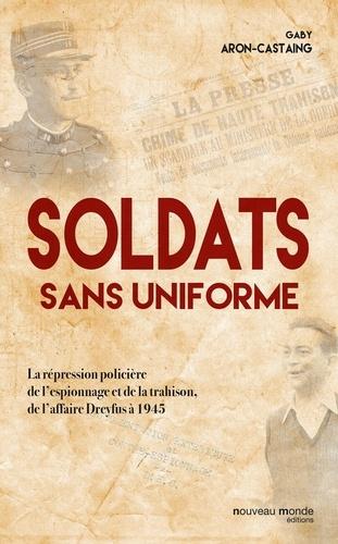 Gaby Aron-Castaing - Soldats sans uniforme - La répression policière de l'espionnage et de la trahison, de l'affaire Dreyfus à 1945.