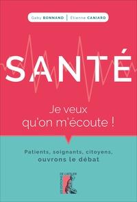Gaby Bonnand et Etienne Caniard - Santé, je veux qu'on m'écoute ! - Patients, soignants, citoyens, ouvrons le débat.