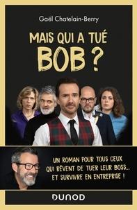 Gaël Châtelain-Berry - Mais qui a tué Bob ? - Un roman pour tous ceux qui rêvent de tuer leur boss ....
