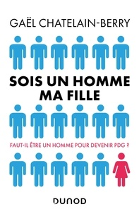 Gaël Châtelain-Berry - Sois un homme ma fille - Faut-il être un homme pour devenir P-DG ?.