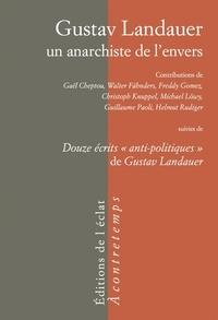 """Gaël Cheptou et Walter Fähnders - Gustav Landauer, un anarchiste de l'envers - Suivi de Douze écrits """"anti-politiques"""" de Gustav Landauer."""