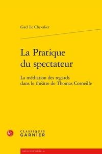 Gaël Le Chevalier - La Pratique du spectateur - La médiation des regards dans le théâtre de Thomas Corneille.