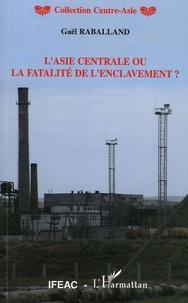 Gaël Raballand - L'Asie centrale ou la fatalité de l'enclavement ?.