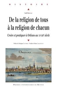 Gaël Rideau - De la religion de tous à la religion de chacun - Croire et pratiquer à Orléans au XVIIIe siècle.