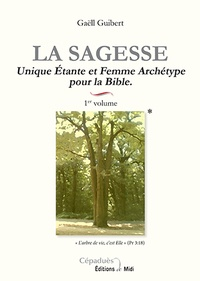 Gaëll Guibert - La sagesse - Volume 1, Unique Etante et Femme Archétype pour la Bible.