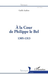 Gaëlle Audéon - A la Cour de Philippe le Bel - 1305-1313.